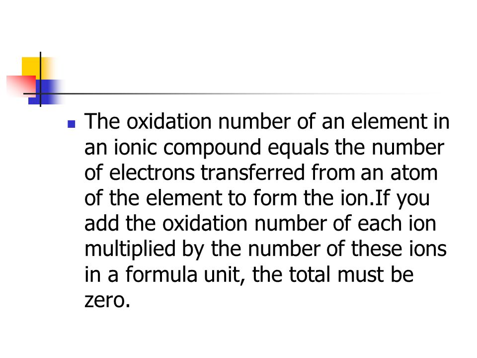 The oxidation number of an element in an ionic compound equals the number of electrons transferred from an atom of the element to form the ion.If you add the oxidation number of each ion multiplied by the number of these ions in a formula unit, the total must be zero.