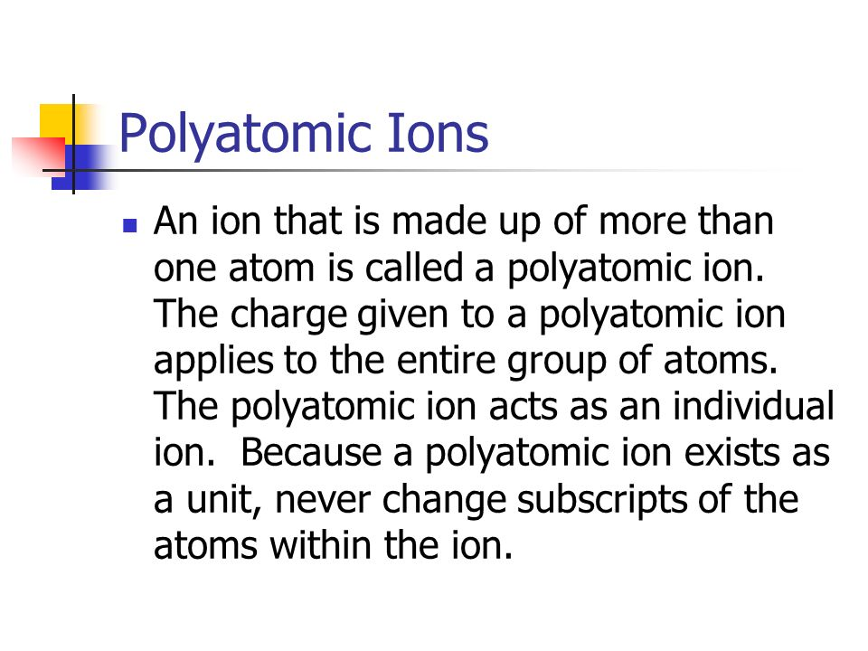 Polyatomic Ions An ion that is made up of more than one atom is called a polyatomic ion.