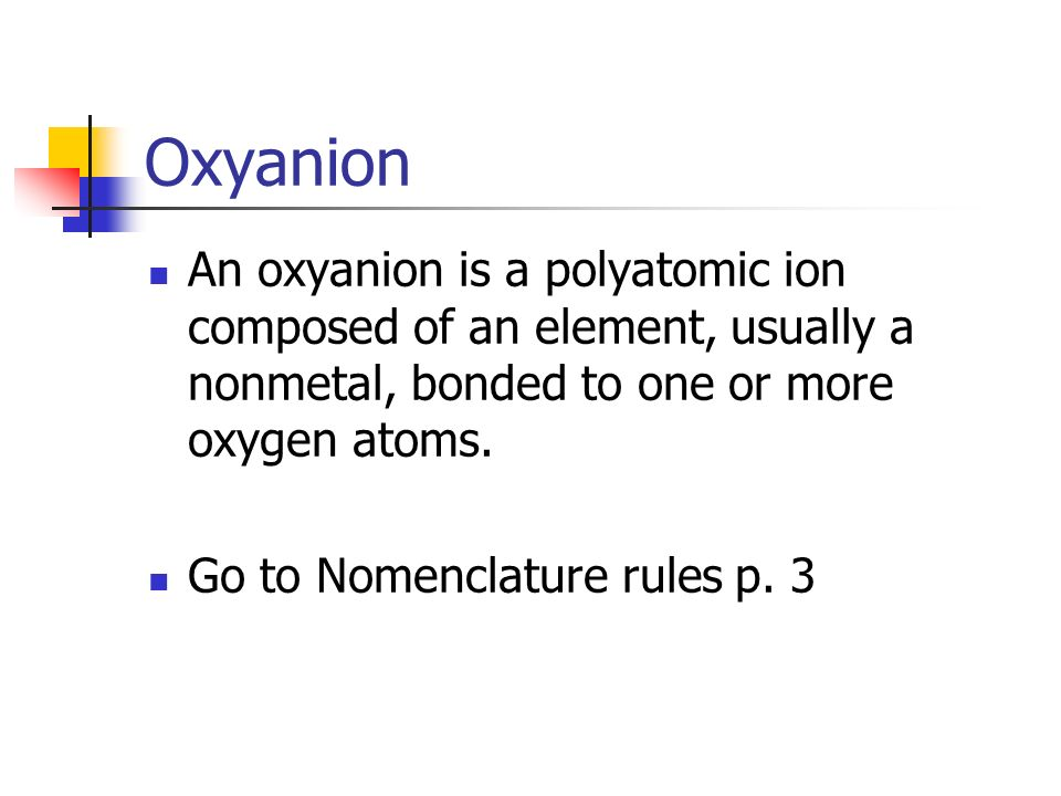 Oxyanion An oxyanion is a polyatomic ion composed of an element, usually a nonmetal, bonded to one or more oxygen atoms.