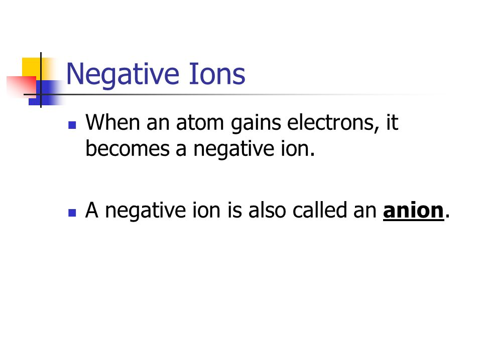 Negative Ions When an atom gains electrons, it becomes a negative ion.