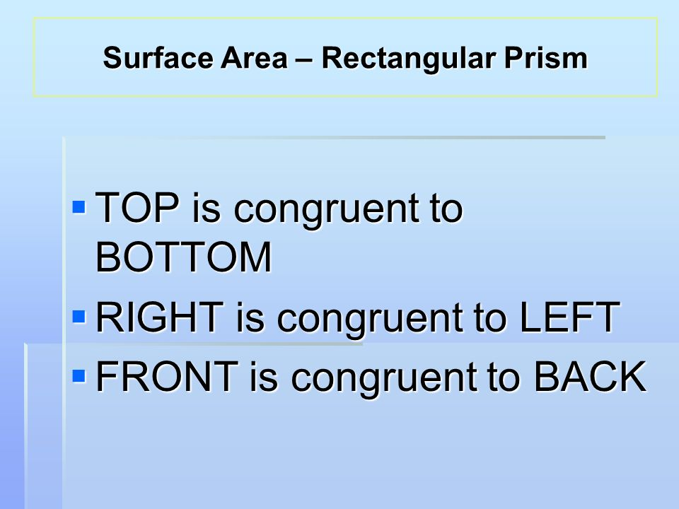  TOP is congruent to BOTTOM  RIGHT is congruent to LEFT  FRONT is congruent to BACK Surface Area – Rectangular Prism