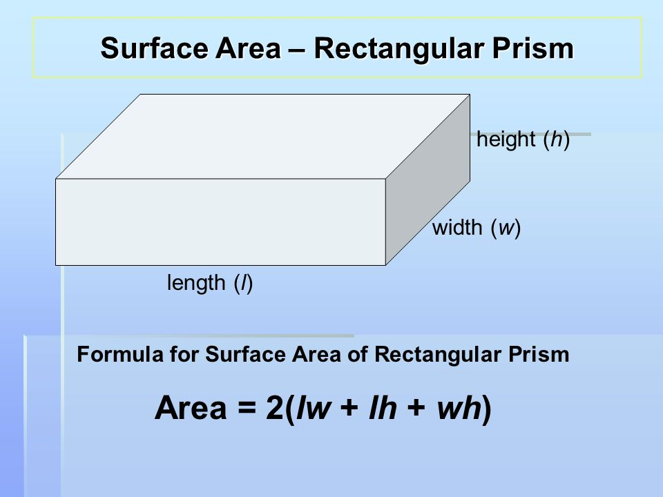 height (h) width (w) length (l) Formula for Surface Area of Rectangular Prism Area = 2(lw + lh + wh) Surface Area – Rectangular Prism
