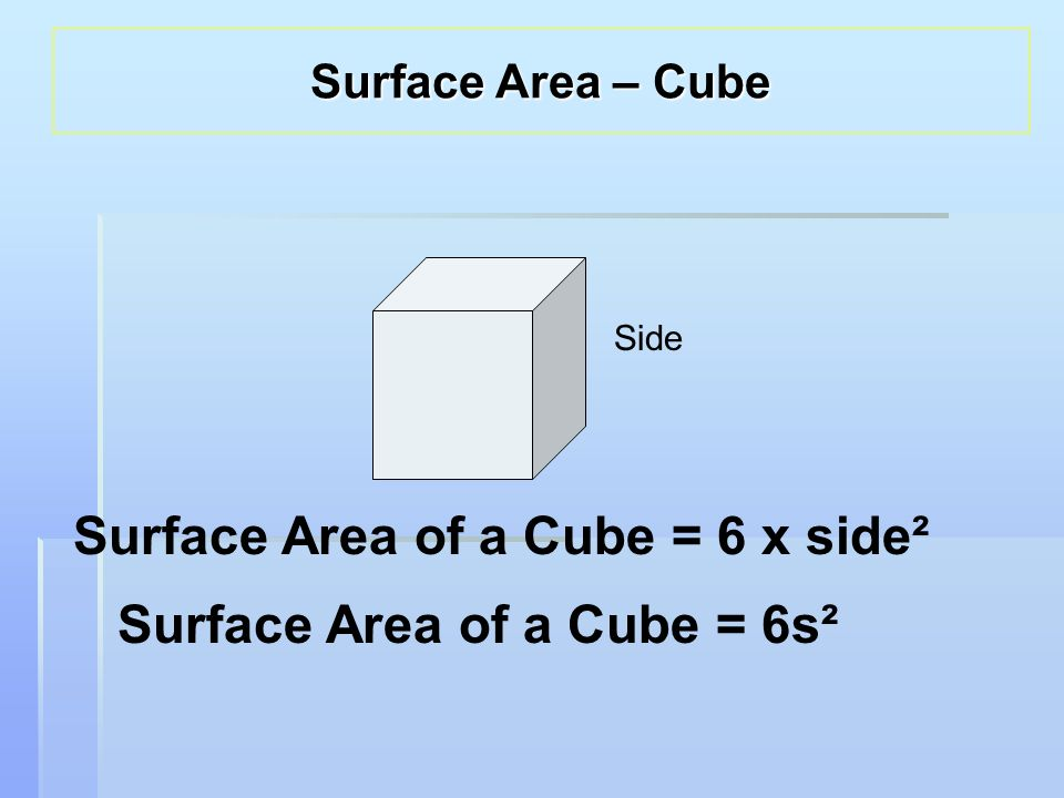 Side Surface Area of a Cube = 6 x side² Surface Area of a Cube = 6s² Surface Area – Cube