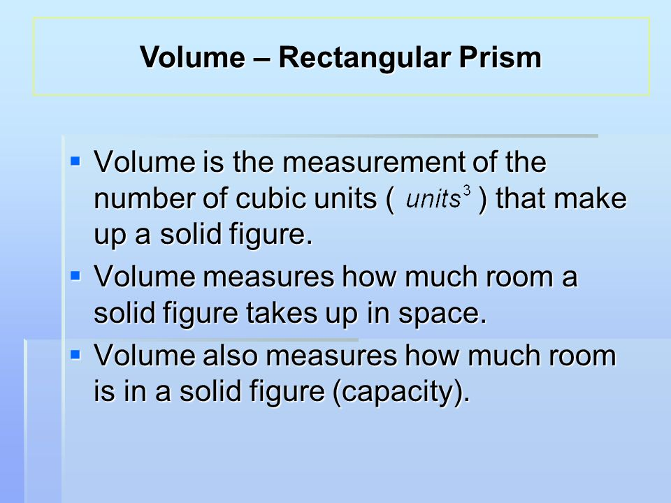  Volume is the measurement of the number of cubic units ( ) that make up a solid figure.