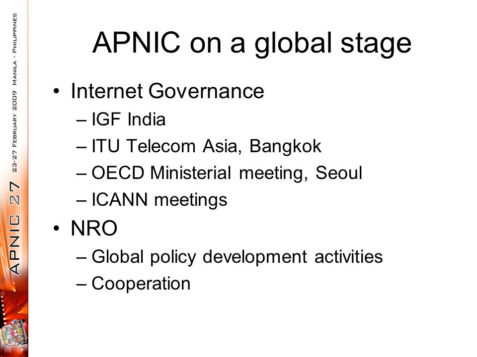 APNIC on a global stage Internet Governance –IGF India –ITU Telecom Asia, Bangkok –OECD Ministerial meeting, Seoul –ICANN meetings NRO –Global policy development activities –Cooperation
