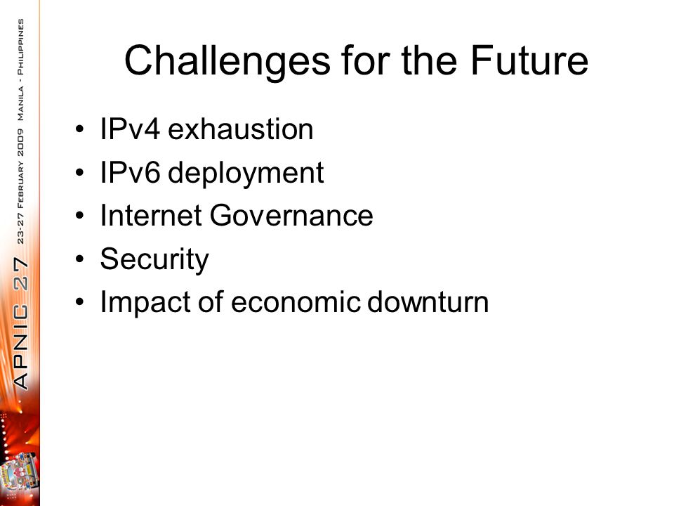 Challenges for the Future IPv4 exhaustion IPv6 deployment Internet Governance Security Impact of economic downturn