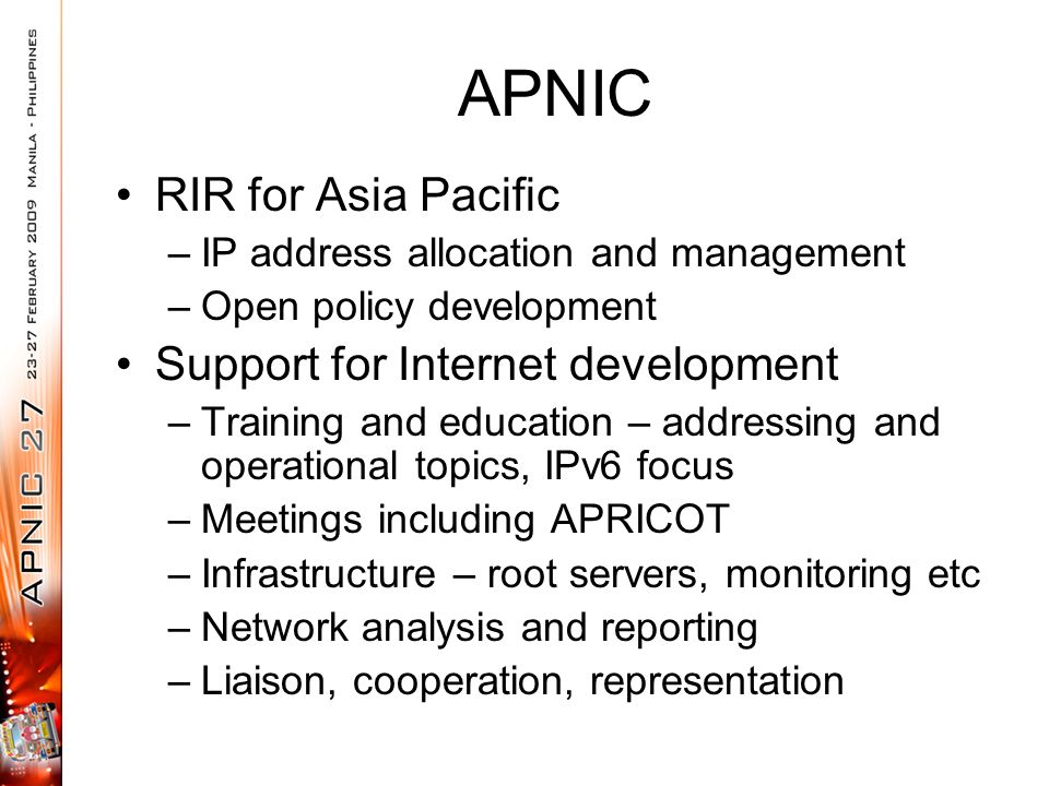 APNIC RIR for Asia Pacific –IP address allocation and management –Open policy development Support for Internet development –Training and education – addressing and operational topics, IPv6 focus –Meetings including APRICOT –Infrastructure – root servers, monitoring etc –Network analysis and reporting –Liaison, cooperation, representation