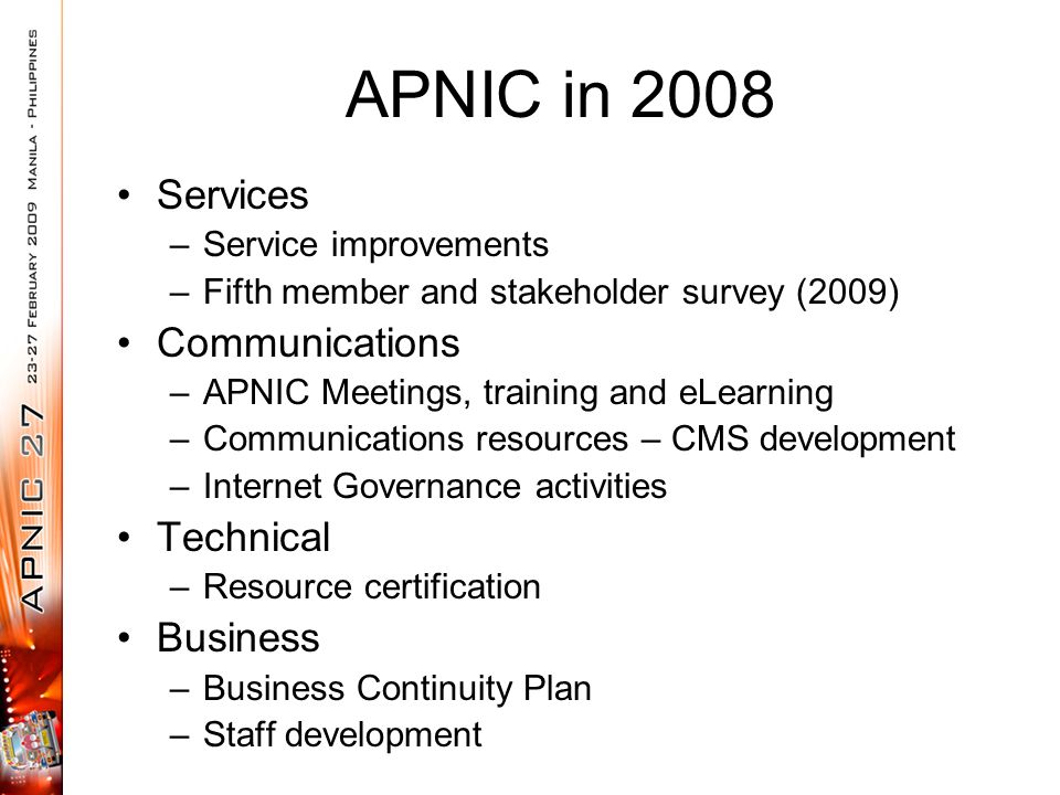 APNIC in 2008 Services –Service improvements –Fifth member and stakeholder survey (2009) Communications –APNIC Meetings, training and eLearning –Communications resources – CMS development –Internet Governance activities Technical –Resource certification Business –Business Continuity Plan –Staff development