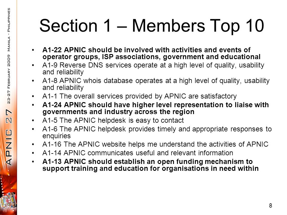 Section 1 – Members Top 10 A1-22 APNIC should be involved with activities and events of operator groups, ISP associations, government and educational A1-9 Reverse DNS services operate at a high level of quality, usability and reliability A1-8 APNIC whois database operates at a high level of quality, usability and reliability A1-1 The overall services provided by APNIC are satisfactory A1-24 APNIC should have higher level representation to liaise with governments and industry across the region A1-5 The APNIC helpdesk is easy to contact A1-6 The APNIC helpdesk provides timely and appropriate responses to enquiries A1-16 The APNIC website helps me understand the activities of APNIC A1-14 APNIC communicates useful and relevant information A1-13 APNIC should establish an open funding mechanism to support training and education for organisations in need within 8