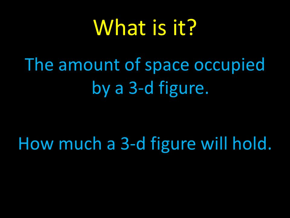 What is it The amount of space occupied by a 3-d figure. How much a 3-d figure will hold.