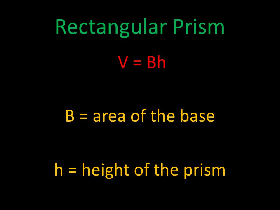 Rectangular Prism V = Bh B = area of the base h = height of the prism