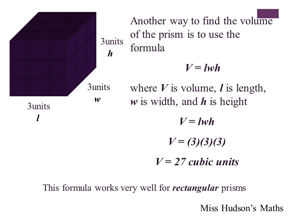 Another way to find the volume of the prism is to use the formula V = lwh where V is volume, l is length, w is width, and h is height 3units h w l V = lwh V = (3)(3)(3) V = 27 cubic units This formula works very well for rectangular prisms Miss Hudson's Maths