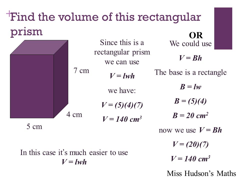 + Find the volume of this rectangular prism 4 cm 5 cm 7 cm Since this is a rectangular prism we can use V = lwh we have: V = (5)(4)(7) V = 140 cm 3 OR We could use V = Bh The base is a rectangle B = lw B = (5)(4) B = 20 cm 2 now we use V = Bh V = (20)(7) V = 140 cm 3 In this case it ' s much easier to use V = lwh Miss Hudson's Maths