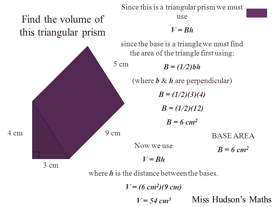 Find the volume of this triangular prism 4 cm 3 cm 5 cm 9 cm Since this is a triangular prism we must use V = Bh since the base is a triangle we must find the area of the triangle first using: B = (1/2)bh (where b & h are perpendicular) B = (1/2)(3)(4) B = (1/2)(12) B = 6 cm 2 BASE AREA B = 6 cm 2 Now we use V = Bh where h is the distance between the bases.