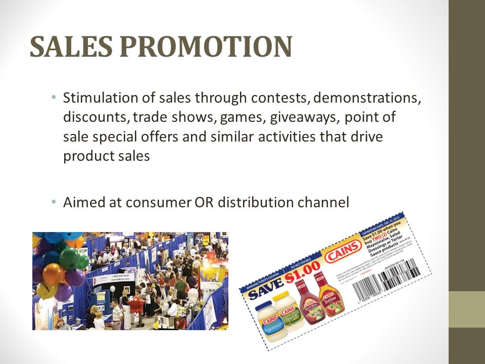 SALES PROMOTION Stimulation of sales through contests, demonstrations, discounts, trade shows, games, giveaways, point of sale special offers and similar activities that drive product sales Aimed at consumer OR distribution channel