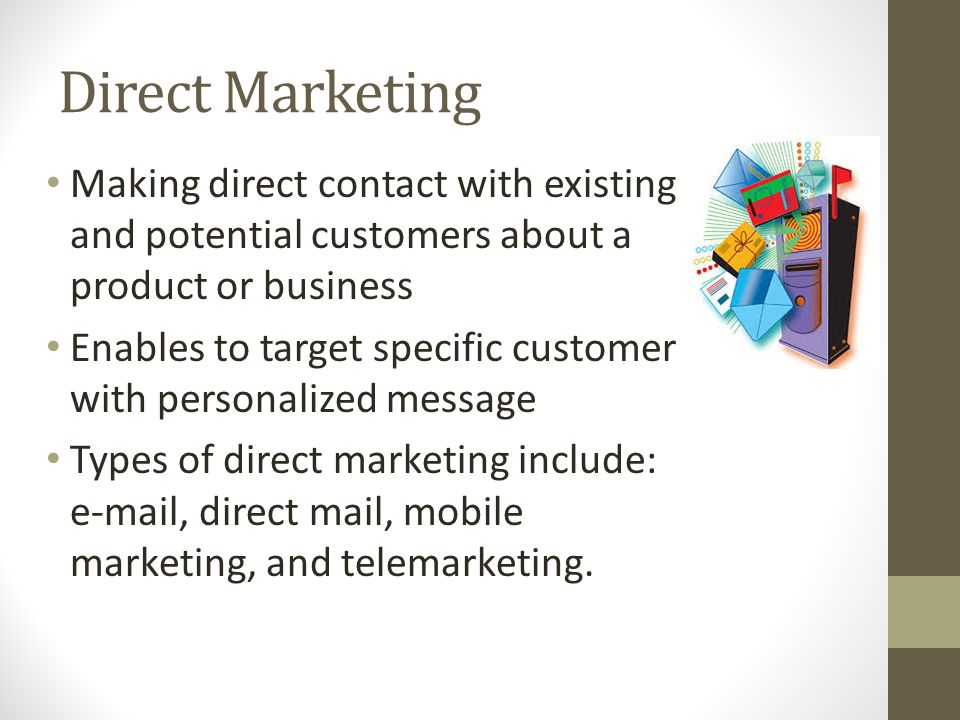 Direct Marketing Making direct contact with existing and potential customers about a product or business Enables to target specific customer with personalized message Types of direct marketing include:  , direct mail, mobile marketing, and telemarketing.