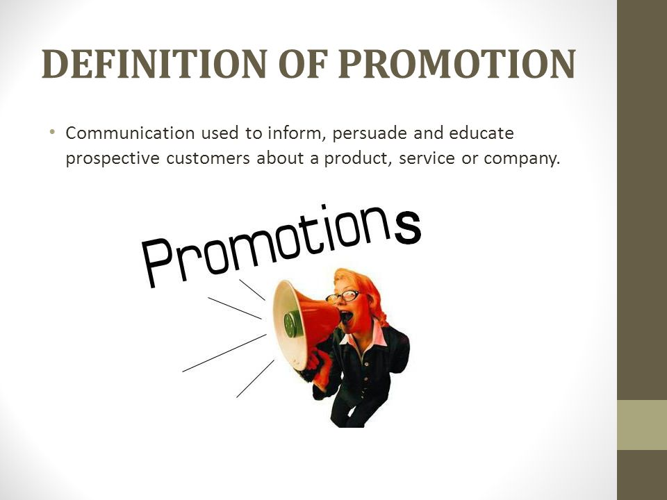 DEFINITION OF PROMOTION Communication used to inform, persuade and educate prospective customers about a product, service or company.