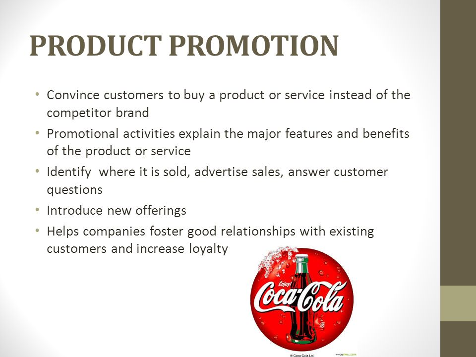 PRODUCT PROMOTION Convince customers to buy a product or service instead of the competitor brand Promotional activities explain the major features and benefits of the product or service Identify where it is sold, advertise sales, answer customer questions Introduce new offerings Helps companies foster good relationships with existing customers and increase loyalty