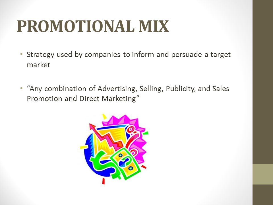 PROMOTIONAL MIX Strategy used by companies to inform and persuade a target market Any combination of Advertising, Selling, Publicity, and Sales Promotion and Direct Marketing