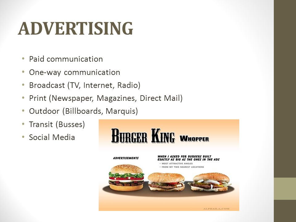 ADVERTISING Paid communication One-way communication Broadcast (TV, Internet, Radio) Print (Newspaper, Magazines, Direct Mail) Outdoor (Billboards, Marquis) Transit (Busses) Social Media