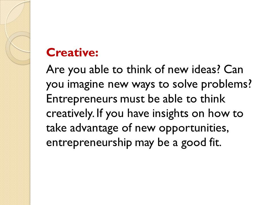 Creative: Are you able to think of new ideas. Can you imagine new ways to solve problems.