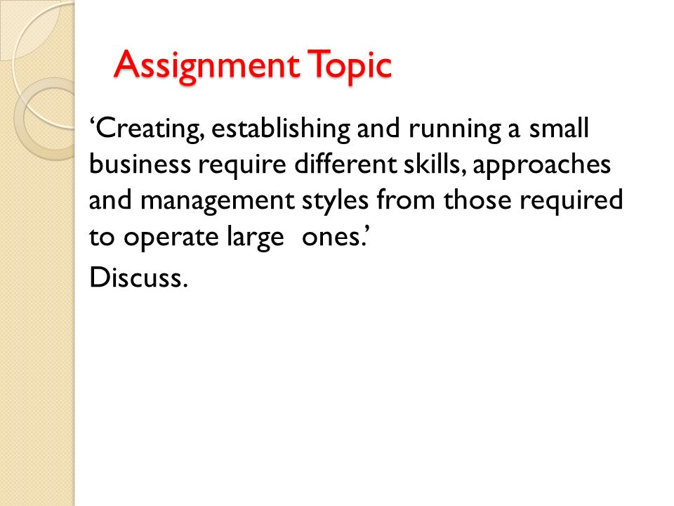 Assignment Topic 'Creating, establishing and running a small business require different skills, approaches and management styles from those required to operate large ones.' Discuss.