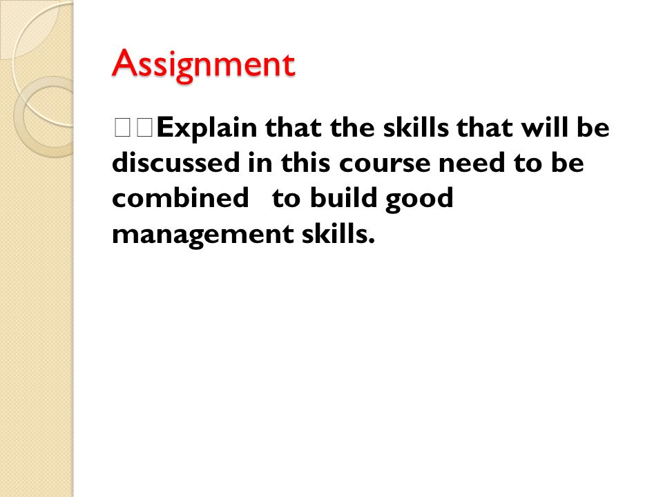 Assignment Explain that the skills that will be discussed in this course need to be combined to build good management skills.