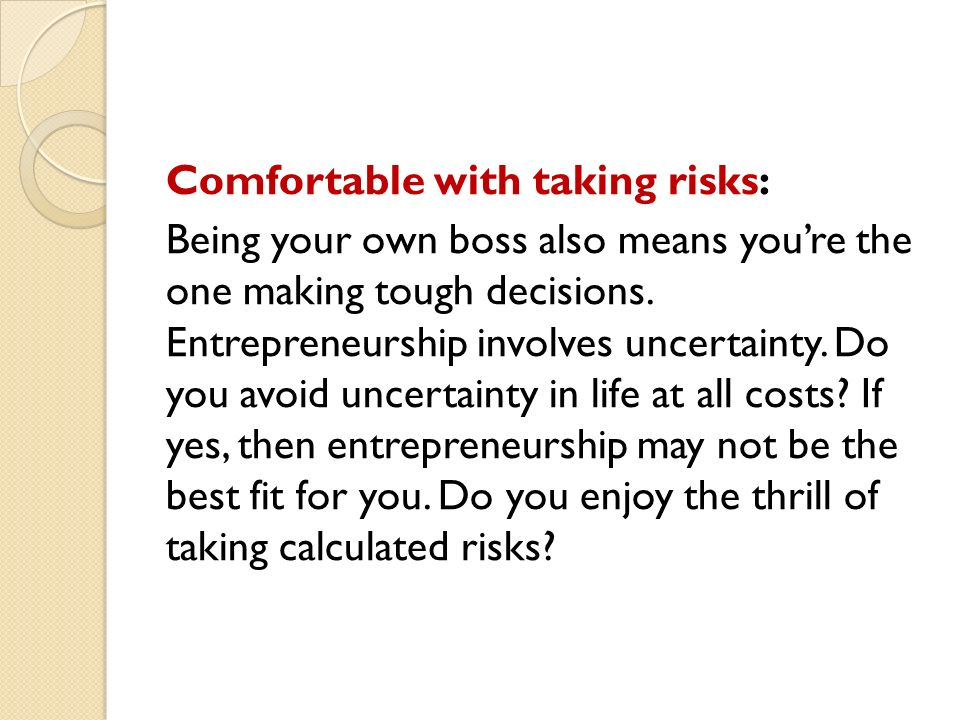 Comfortable with taking risks: Being your own boss also means you're the one making tough decisions.