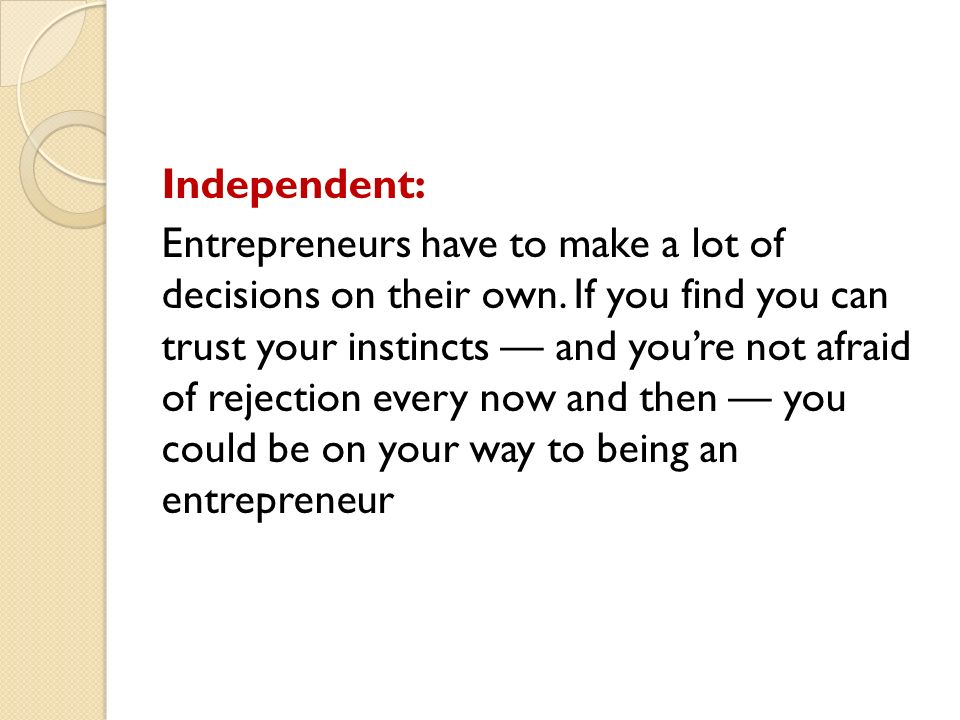 Independent: Entrepreneurs have to make a lot of decisions on their own.