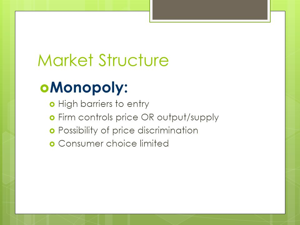 Market Structure  Monopoly:  High barriers to entry  Firm controls price OR output/supply  Possibility of price discrimination  Consumer choice limited