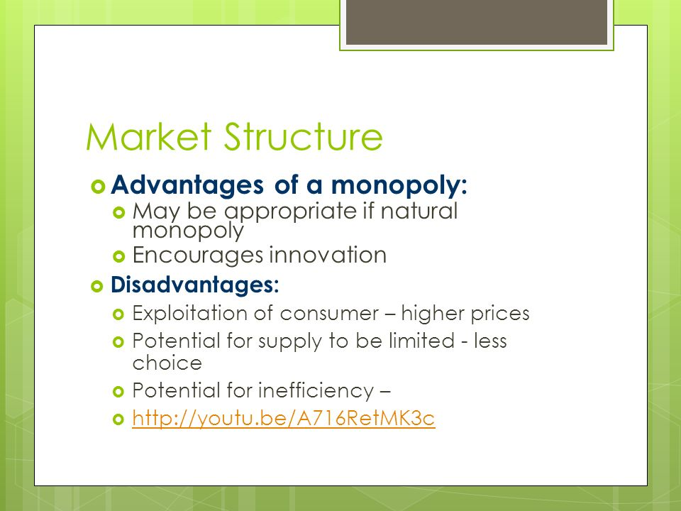 Market Structure  Advantages of a monopoly:  May be appropriate if natural monopoly  Encourages innovation  Disadvantages:  Exploitation of consumer – higher prices  Potential for supply to be limited - less choice  Potential for inefficiency – 