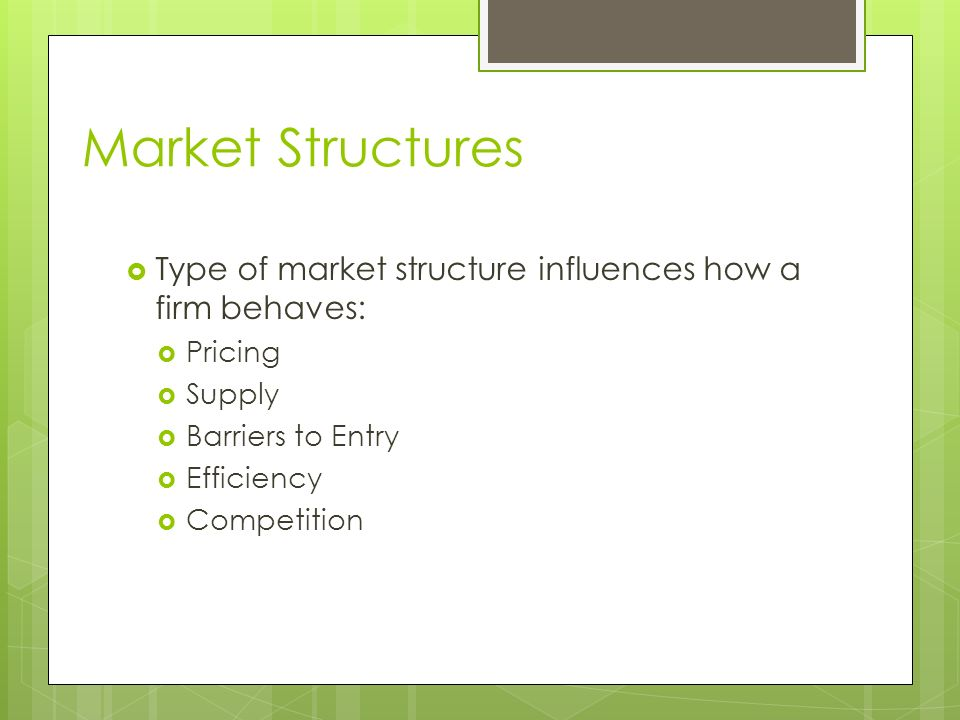 Market Structures  Type of market structure influences how a firm behaves:  Pricing  Supply  Barriers to Entry  Efficiency  Competition