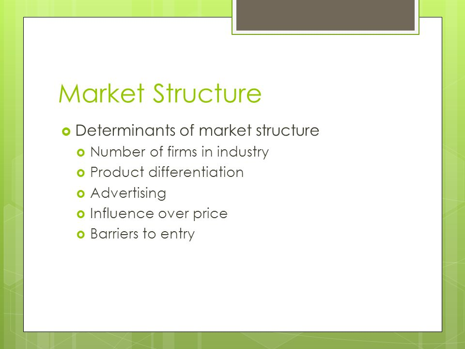 Market Structure  Determinants of market structure  Number of firms in industry  Product differentiation  Advertising  Influence over price  Barriers to entry
