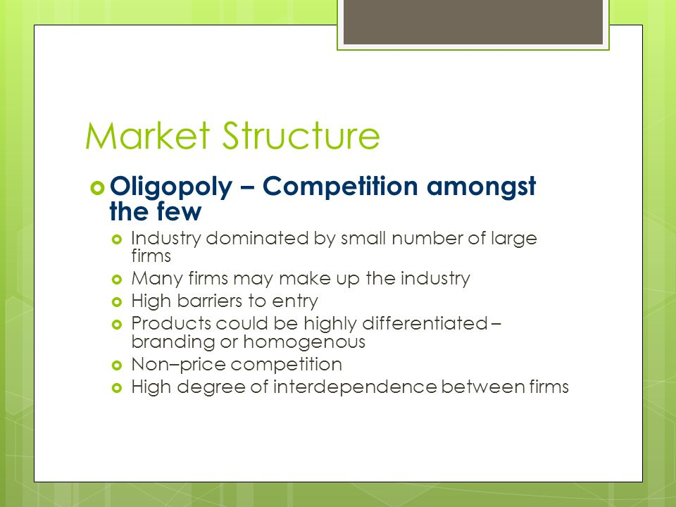Market Structure  Oligopoly – Competition amongst the few  Industry dominated by small number of large firms  Many firms may make up the industry  High barriers to entry  Products could be highly differentiated – branding or homogenous  Non–price competition  High degree of interdependence between firms