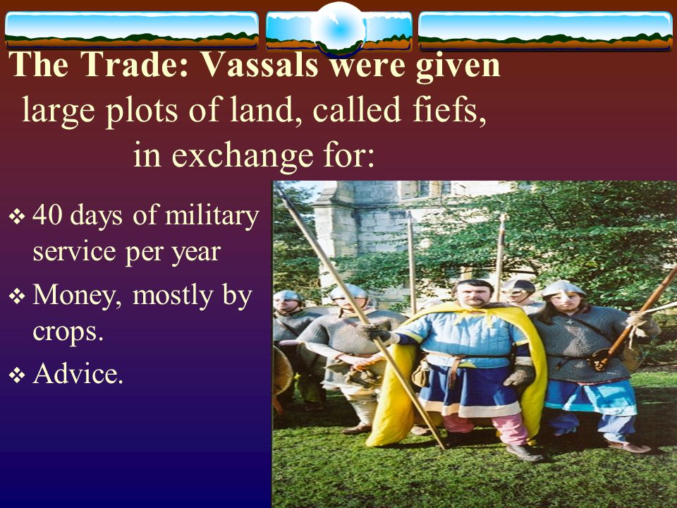 The Trade: Vassals were given large plots of land, called fiefs, in exchange for:  40 days of military service per year  Money, mostly by crops.
