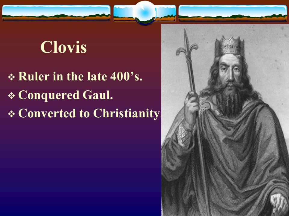 Clovis  Ruler in the late 400's.  Conquered Gaul.  Converted to Christianity.