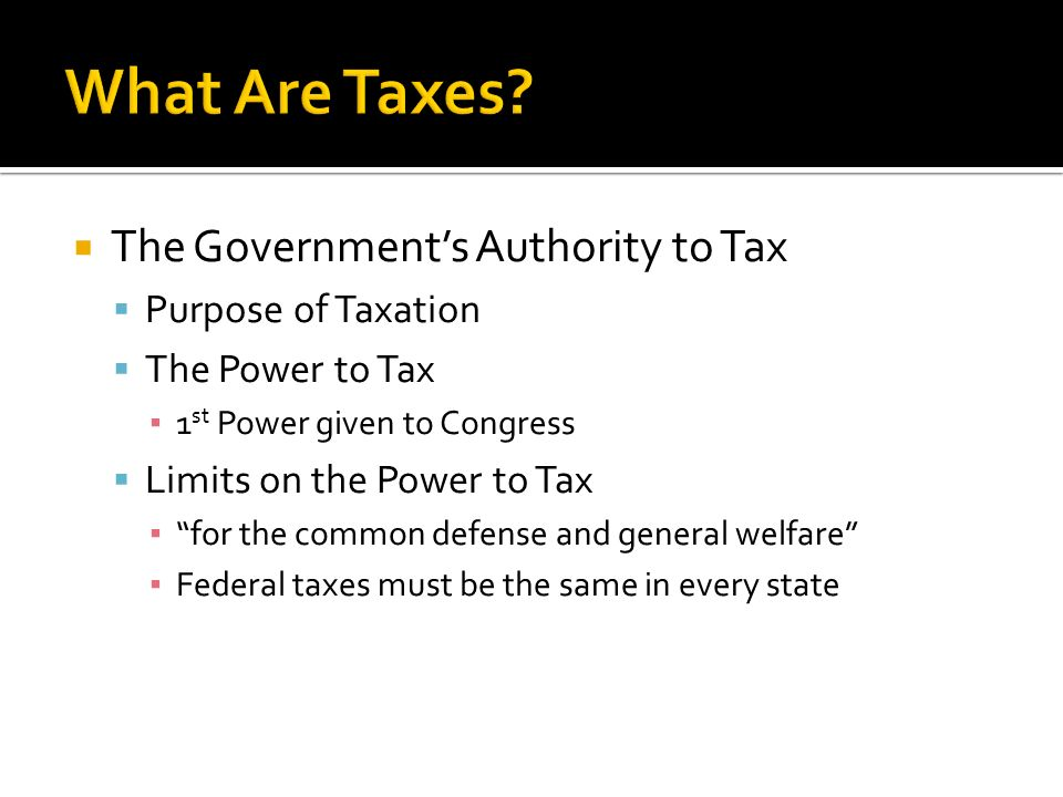  The Government's Authority to Tax  Purpose of Taxation  The Power to Tax ▪ 1 st Power given to Congress  Limits on the Power to Tax ▪ for the common defense and general welfare ▪ Federal taxes must be the same in every state