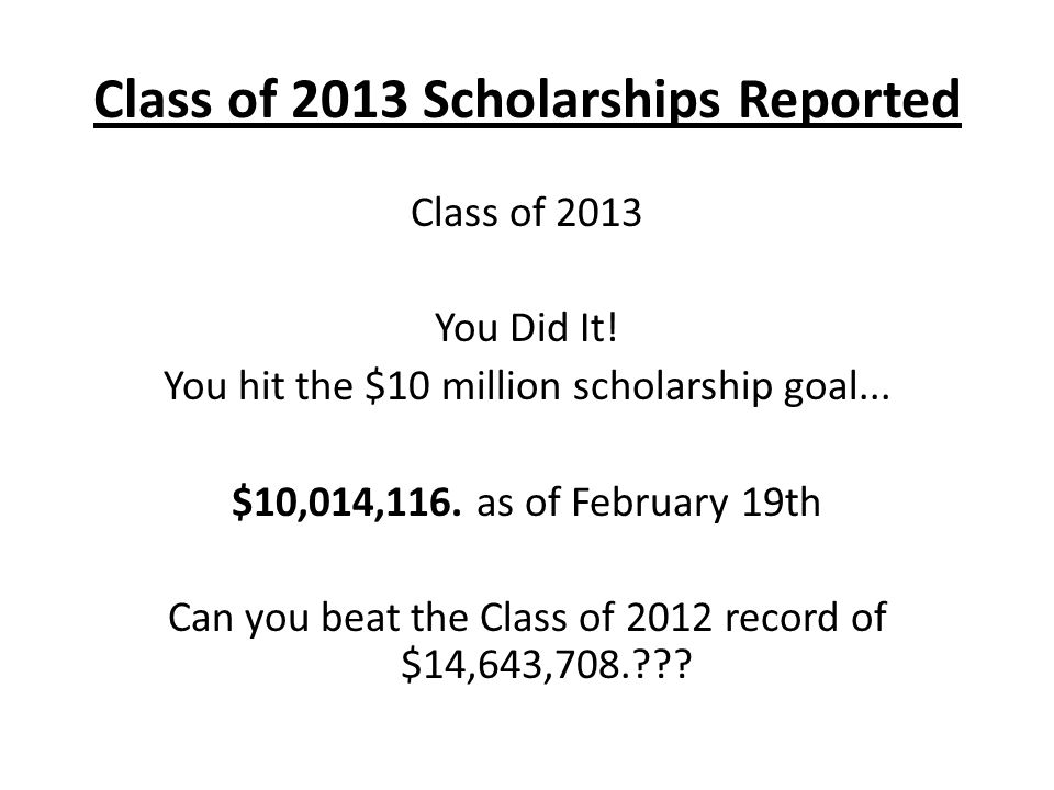 Class of 2013 Scholarships Reported Class of 2013 You Did It.