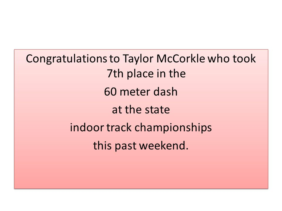 Congratulations to Taylor McCorkle who took 7th place in the 60 meter dash at the state indoor track championships this past weekend.