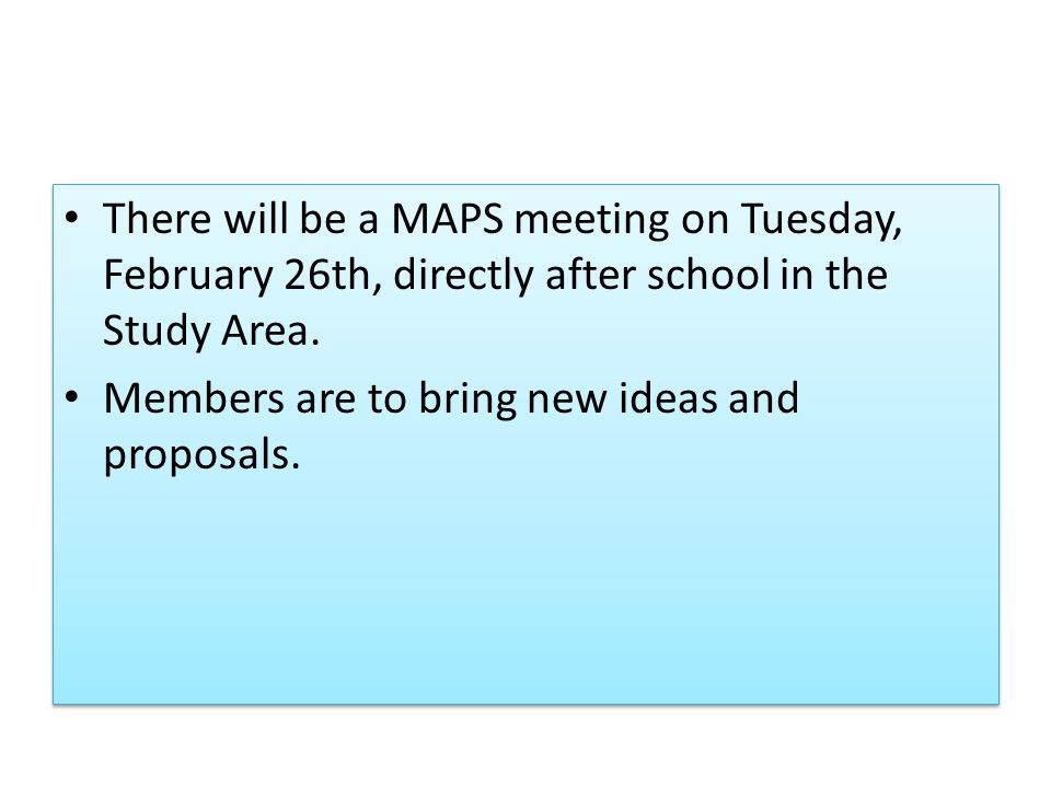 There will be a MAPS meeting on Tuesday, February 26th, directly after school in the Study Area.