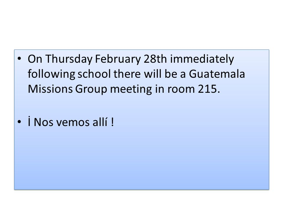 On Thursday February 28th immediately following school there will be a Guatemala Missions Group meeting in room 215.