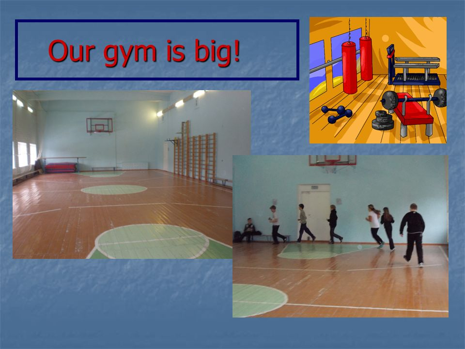 Our gym is big! Our gym is big!