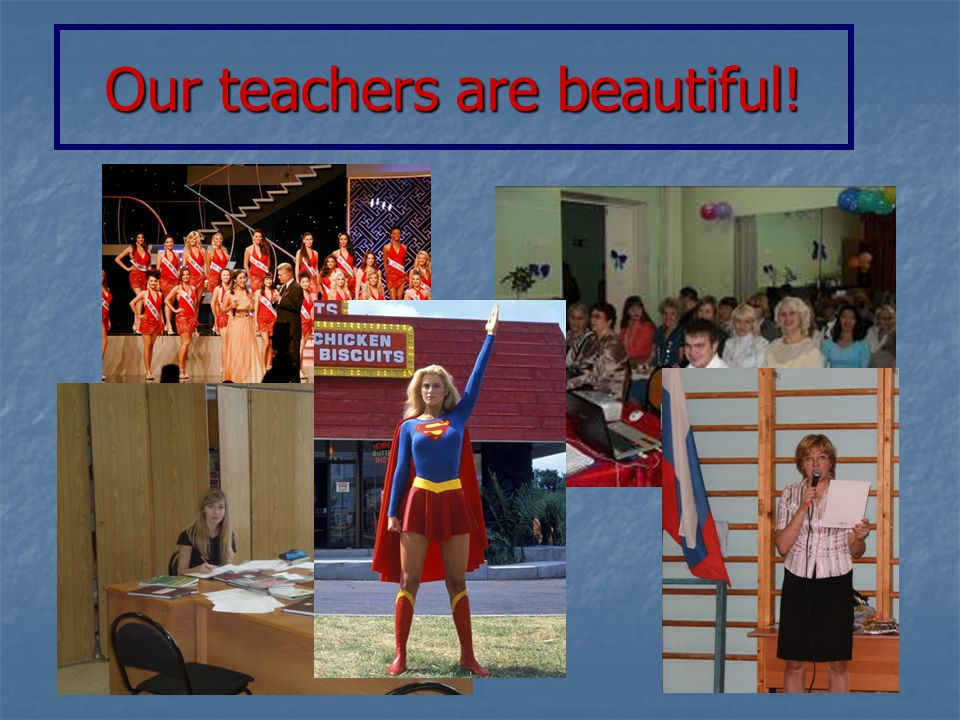 Our teachers are beautiful!