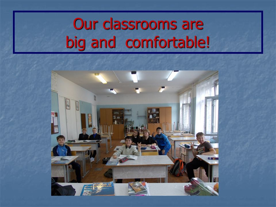Our classrooms are big and comfortable!