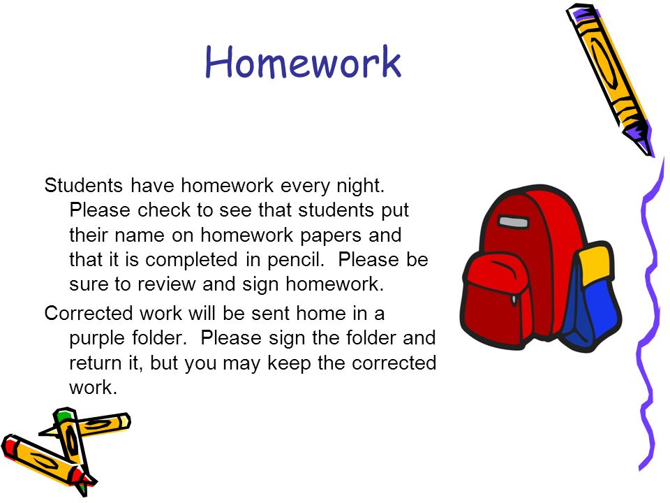 Homework Students have homework every night.
