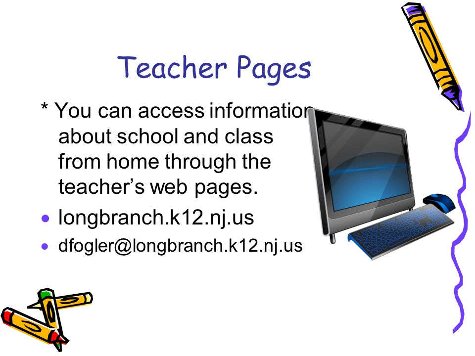 Teacher Pages * You can access information about school and class from home through the teacher's web pages.