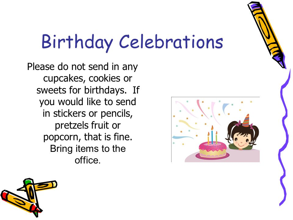 Birthday Celebrations Please do not send in any cupcakes, cookies or sweets for birthdays.