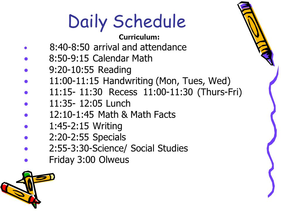 Daily Schedule Curriculum:  8:40-8:50 arrival and attendance  8:50-9:15 Calendar Math  9:20-10:55 Reading  11:00-11:15 Handwriting (Mon, Tues, Wed)  11:15- 11:30 Recess 11:00-11:30 (Thurs-Fri)  11:35- 12:05 Lunch  12:10-1:45 Math & Math Facts  1:45-2:15 Writing  2:20-2:55 Specials  2:55-3:30-Science/ Social Studies  Friday 3:00 Olweus