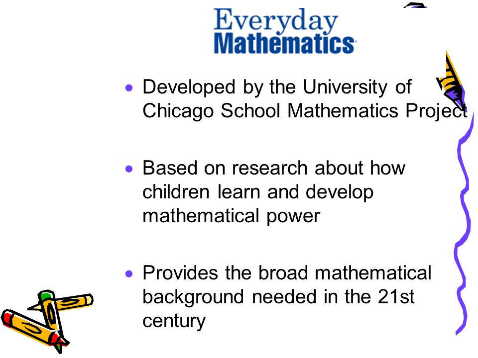  Developed by the University of Chicago School Mathematics Project  Based on research about how children learn and develop mathematical power  Provides the broad mathematical background needed in the 21st century