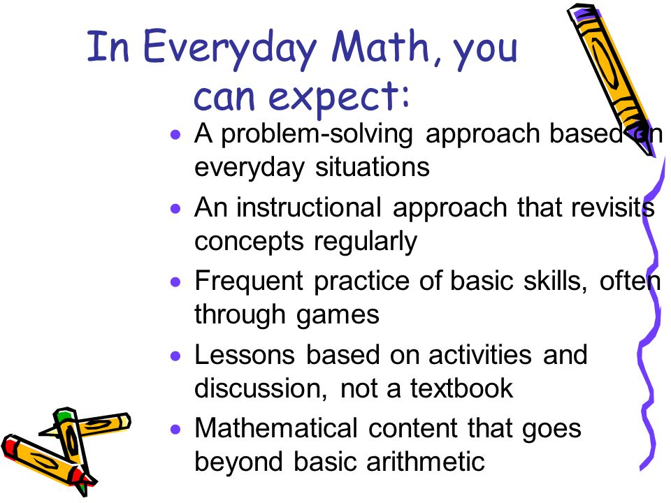 In Everyday Math, you can expect:  A problem-solving approach based on everyday situations  An instructional approach that revisits concepts regularly  Frequent practice of basic skills, often through games  Lessons based on activities and discussion, not a textbook  Mathematical content that goes beyond basic arithmetic